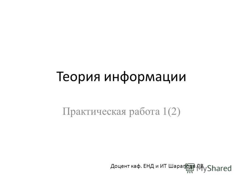 Теория информации Практическая работа 1(2) Доцент каф. ЕНД и ИТ Шарапова ЛВ