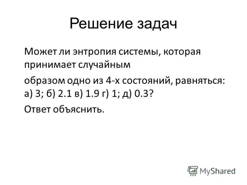 Решение задач Может ли энтропия системы, которая принимает случайным образом одно из 4-х состояний, равняться: а) 3; б) 2.1 в) 1.9 г) 1; д) 0.3? Ответ объяснить.