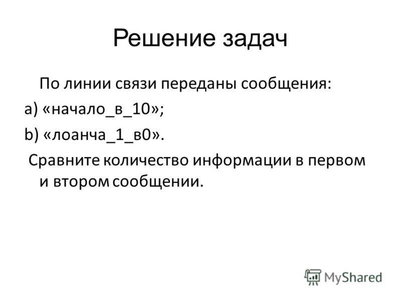 Решение задач По линии связи переданы сообщения: a) «начало_в_10»; b) «лоанча_1_в 0». Сравните количество информации в первом и втором сообщении.