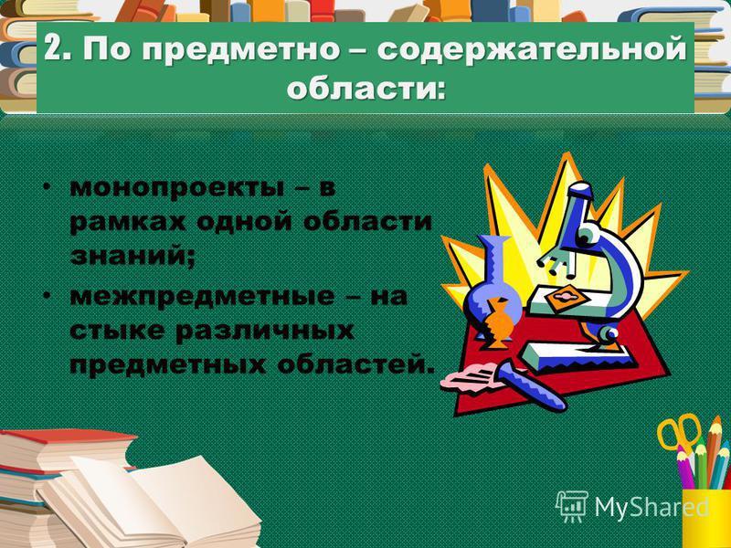 2. По предметно – содержательной области : монопроекты – в рамках одной области знаний; межпредметные – на стыке различных предметных областей.