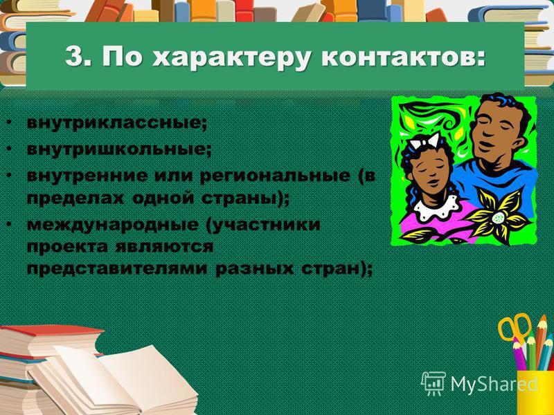 3. По характеру контактов: внутри классные; внутришкольные; внутренние или региональные (в пределах одной страны); международные (участники проекта являются представителями разных стран);