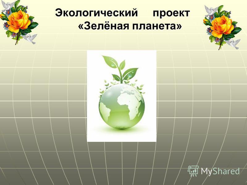 Экологический проект «Зелёная планета» Экологический проект «Зелёная планета»