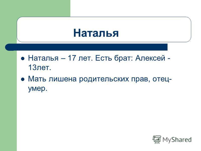 Наталья Наталья – 17 лет. Есть брат: Алексей - 13 лет. Мать лишена родительских прав, отец- умер.