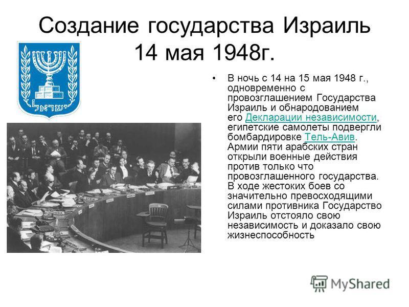 Создание государства Израиль 14 мая 1948 г. В ночь с 14 на 15 мая 1948 г., одновременно с провозглашением Государства Израиль и обнародованием его Декларации независимости, египетские самолеты подвергли бомбардировке Тель-Авив. Армии пяти арабских ст