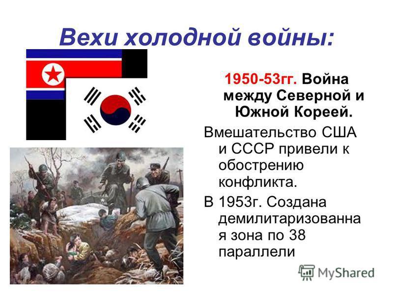 Вехи холодной войны: 1950-53 гг. Война между Северной и Южной Кореей. Вмешательство США и СССР привели к обострению конфликта. В 1953 г. Создана демилитаризованная зона по 38 параллели