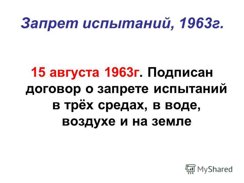 Запрет испытаний, 1963 г. 15 августа 1963 г. Подписан договор о запрете испытаний в трёх средах, в воде, воздухе и на земле