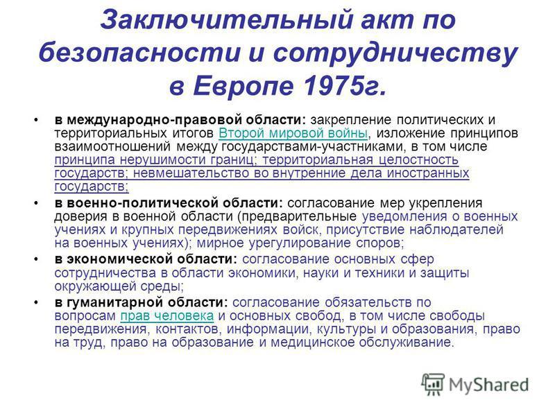Заключительный акт по безопасности и сотрудничеству в Европе 1975 г. в международно-правовой области: закрепление политических и территориальных итогов Второй мировой войны, изложение принципов взаимоотношений между государствами-участниками, в том ч