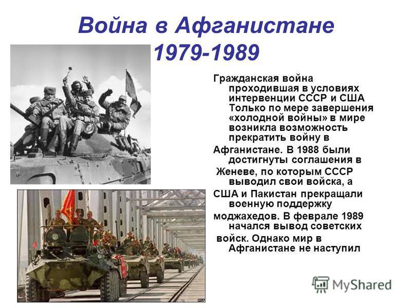 Война в Афганистане 1979-1989 Гражданская война проходившая в условиях интервенции СССР и США Только по мере завершения «холодной войны» в мире возникла возможность прекратить войну в Афганистане. В 1988 были достигнуты соглашения в Женеве, по которы