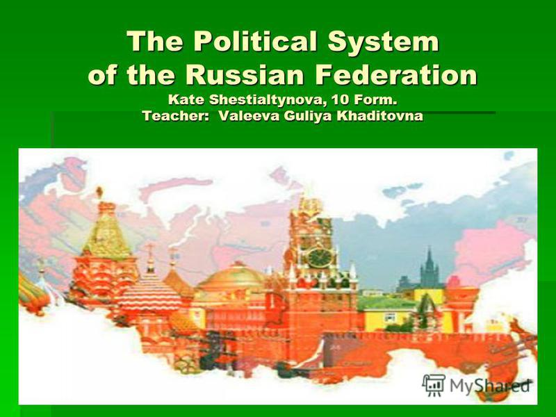 The Political System of the Russian Federation Kate Shestialtynova, 10 Form. Teacher: Valeeva Guliya Khaditovna