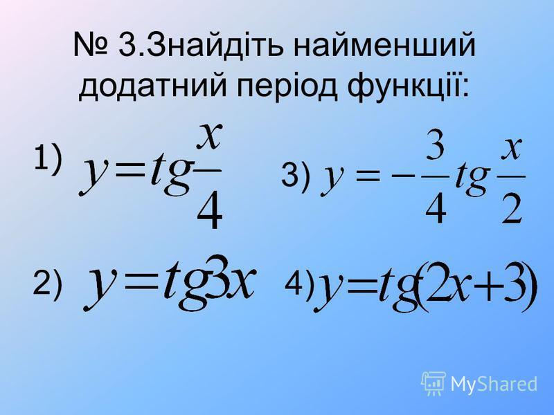 3.Знайдіть найменший додатний період функції: 2) 3) 4) 1)