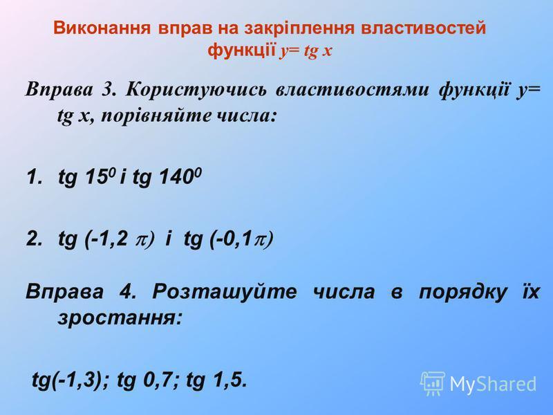 Виконання вправ на закріплення властивостей функції у= tg x Вправа 3. Користуючись властивостями функції у= tg x, порівняйте числа: 1.tg 15 0 і tg 140 0 2.tg (-1,2 і tg (-0,1 Вправа 4. Розташуйте числа в порядку їх зростання: tg(-1,3); tg 0,7; tg 1,5