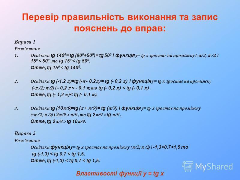 Перевір правильність виконання та запис пояснень до вправ: Вправа 1 Розвязання 1.Оскільки tg 140 0 = tg (90 0 +50 0 )= tg 50 0 і функція у= tg x зростає на проміжку (- ) і 15 0 < 50 0, то tg 15 0 < tg 50 0. Отже, tg 15 0 < tg 140 0. 2.Оскільки tg (-1