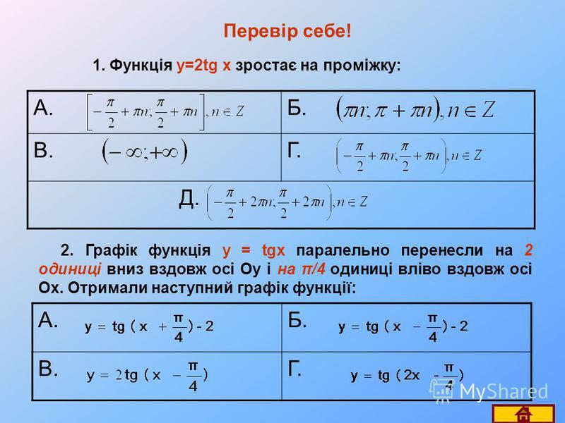 Перевір себе! 1. Функція y=2tg x зростає на проміжку: А.Б. В.Г. Д. 2. Графік функція y = tgx паралельно перенесли на 2 одиниці вниз вздовж осі Oy і на π/4 одиниці вліво вздовж осі Ox. Отримали наступний графік функції: А.Б. В.Г.