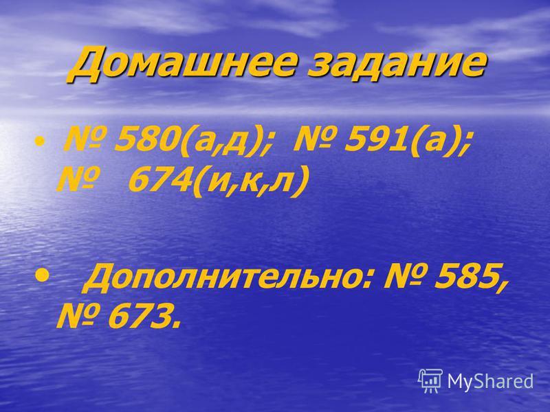 Домашнее задание 580(а,д); 591(а); 674(и,к,л) Дополнительно: 585, 673.