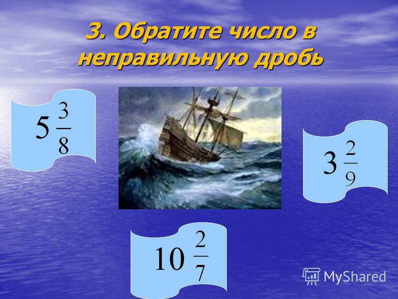 3. Обратите число в неправильную дробь 5 10 3