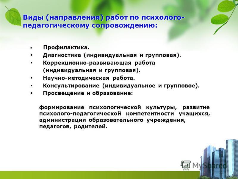Виды (направления) работ по психолого- педагогическому сопровождению: Профилактика. Диагностика (индивидуальная и групповая). Коррекционно-развивающая работа (индивидуальная и групповая). Научно-методическая работа. Консультирование (индивидуальное и