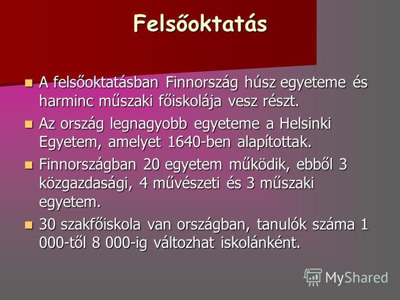 Felsőoktatás A felsőoktatásban Finnország húsz egyeteme és harminc műszaki főiskolája vesz részt. A felsőoktatásban Finnország húsz egyeteme és harminc műszaki főiskolája vesz részt. Az ország legnagyobb egyeteme a Helsinki Egyetem, amelyet 1640-ben