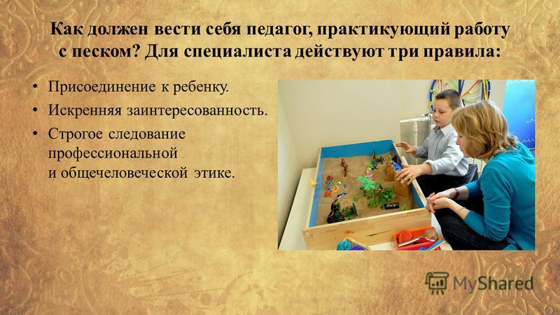 Как должен вести себя педагог, практикующий работу с песком? Для специалиста действуют три правила: Присоединение к ребенку. Искренняя заинтересованность. Строгое следование профессиональной и общечеловеческой этике.