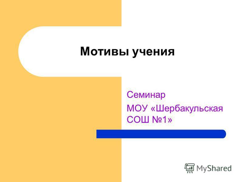 Мотивы учения Семинар МОУ «Шербакульская СОШ 1»