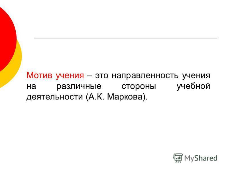 Мотив учения – это направленность учения на различные стороны учебной деятельности (А.К. Маркова).