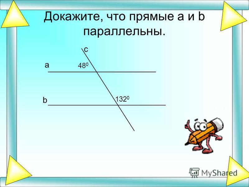 Докажите, что прямые а и b параллельны. 48 0 132 0 а b c