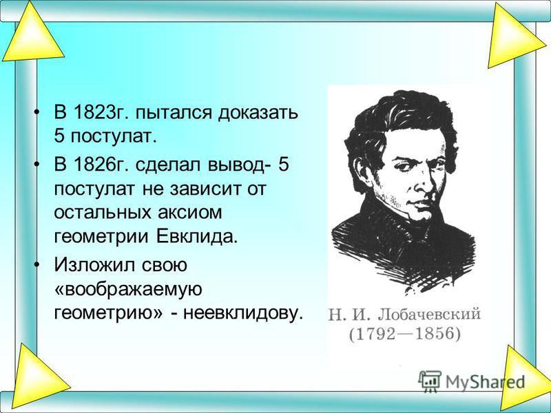 В 1823 г. пытался доказать 5 постулат. В 1826 г. сделал вывод- 5 постулат не зависит от остальных аксиом геометрии Евклида. Изложил свою «воображаемую геометрию» - неевклидову.