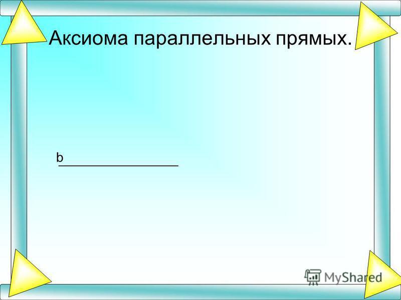 Аксиома параллельных прямых. b
