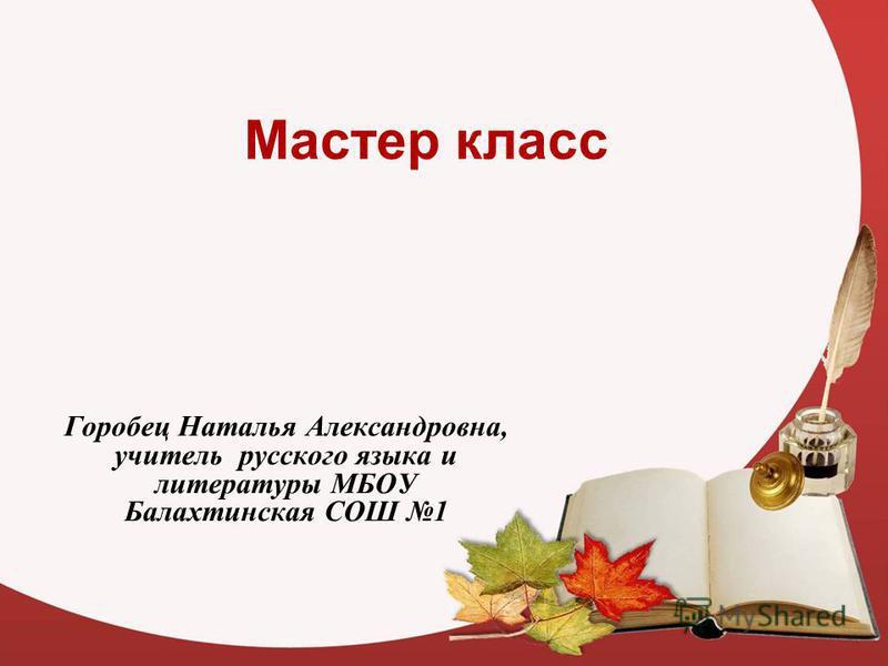Мастер класс Горобец Наталья Александровна, учитель русского языка и литературы МБОУ Балахтинская СОШ 1
