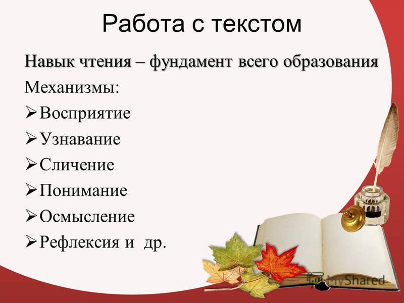 Работа с текстом Навык чтения – фундамент всего образования Механизмы: Восприятие Узнавание Сличение Понимание Осмысление Рефлексия и др.
