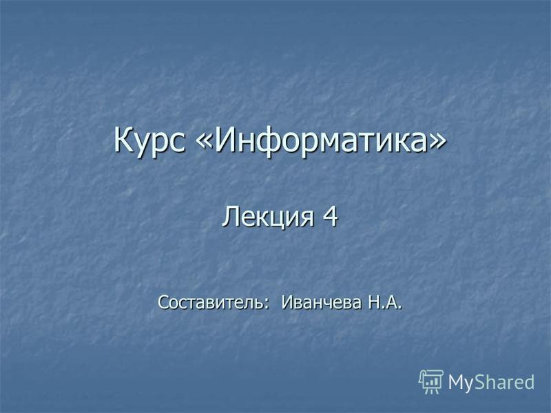 Курс «Информатика» Лекция 4 Составитель: Иванчева Н.А.