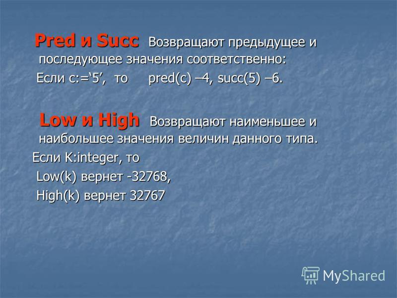 Pred и Succ Возвращают предыдущее и последующее значения соответственно: Pred и Succ Возвращают предыдущее и последующее значения соответственно: Если с:=5, то pred(c) –4, succ(5) –6. Если с:=5, то pred(c) –4, succ(5) –6. Low и High Возвращают наимен