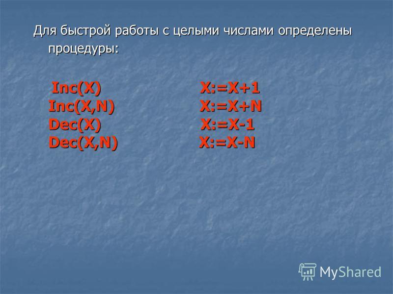 Для быстрой работы с целыми числами определены процедуры: Inc(X) X:=X+1 Inc(X,N) X:=X+N Dec(X) X:=X-1 Dec(X,N) X:=X-N Inc(X) X:=X+1 Inc(X,N) X:=X+N Dec(X) X:=X-1 Dec(X,N) X:=X-N