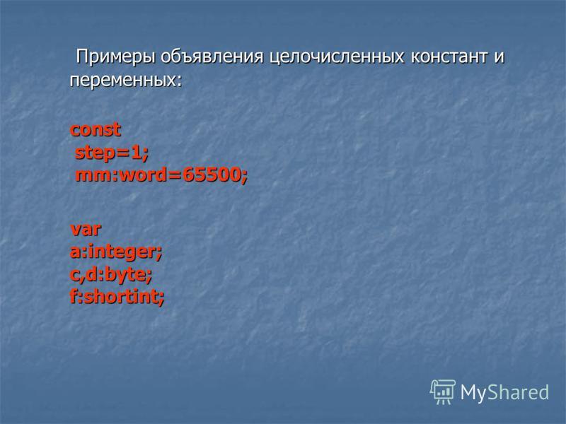 Примеры объявления целочисленных констант и переменных: Примеры объявления целочисленных констант и переменных: const step=1; mm:word=65500; var a:integer; c,d:byte; f:shortint; var a:integer; c,d:byte; f:shortint;