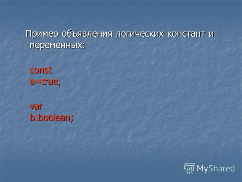 Пример объявления логических констант и переменных: Пример объявления логических констант и переменных: const a=true; const a=true; var b:boolean; var b:boolean;