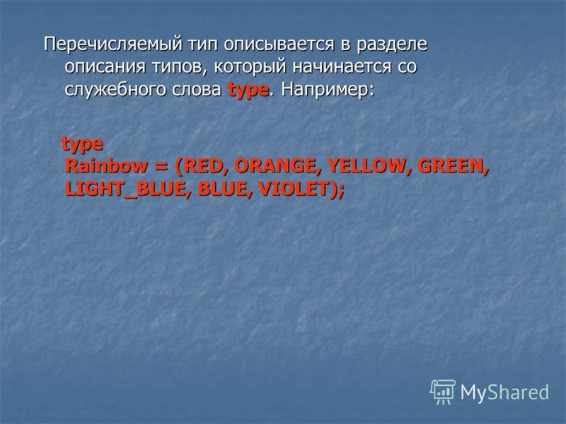 Перечисляемый тип описывается в разделе описания типов, который начинается со служебного слова type. Например: type Rainbow = (RED, ORANGE, YELLOW, GREEN, LIGHT_BLUE, BLUE, VIOLET); type Rainbow = (RED, ORANGE, YELLOW, GREEN, LIGHT_BLUE, BLUE, VIOLET