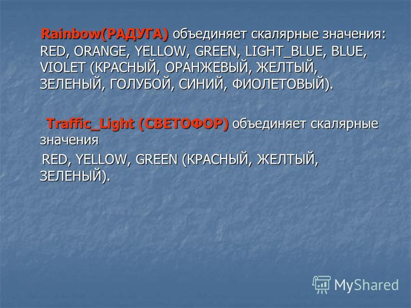 Rainbow(РАДУГА) объединяет скалярные значения: RED, ORANGE, YELLOW, GREEN, LIGHT_BLUE, BLUE, VIOLET (КРАСНЫЙ, ОРАНЖЕВЫЙ, ЖЕЛТЫЙ, ЗЕЛЕНЫЙ, ГОЛУБОЙ, СИНИЙ, ФИОЛЕТОВЫЙ). Rainbow(РАДУГА) объединяет скалярные значения: RED, ORANGE, YELLOW, GREEN, LIGHT_BL