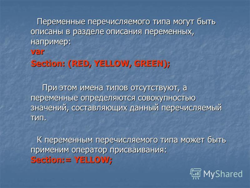 Переменные перечисляемого типа могут быть описаны в разделе описания переменных, например: var Переменные перечисляемого типа могут быть описаны в разделе описания переменных, например: var Section: (RED, YELLOW, GREEN); Section: (RED, YELLOW, GREEN)