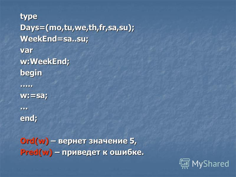 typeDays=(mo,tu,we,th,fr,sa,su);WeekEnd=sa..su;varw:WeekEnd;begin…..w:=sa;…end; Ord(w) – вернет значение 5, Pred(w) – приведет к ошибке.