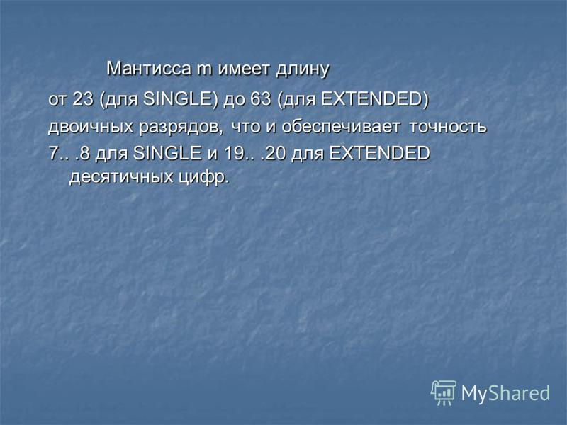 Мантисса m имеет длину Мантисса m имеет длину от 23 (для SINGLE) до 63 (для EXTENDED) двоичных разрядов, что и обеспечивает точность 7...8 для SINGLE и 19...20 для EXTENDED десятичных цифр.