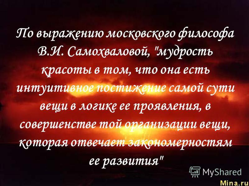 По выражению московского философа В.И. Самохваловой, мудрость красоты в том, что она есть интуитивное постижение самой сути вещи в логике ее проявления, в совершенстве той организации вещи, которая отвечает закономерностям ее развития