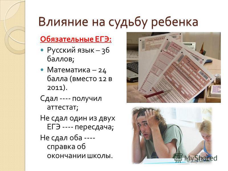 Влияние на судьбу ребенка Обязательные ЕГЭ : Русский язык – 36 баллов ; Математика – 24 балла ( вместо 12 в 2011). Сдал ---- получил аттестат ; Не сдал один из двух ЕГЭ ---- пересдача ; Не сдал оба ---- справка об окончании школы.