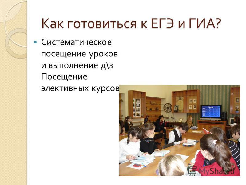 Как готовиться к ЕГЭ и ГИА ? Систематическое посещение уроков и выполнение д \ з Посещение элективных курсов