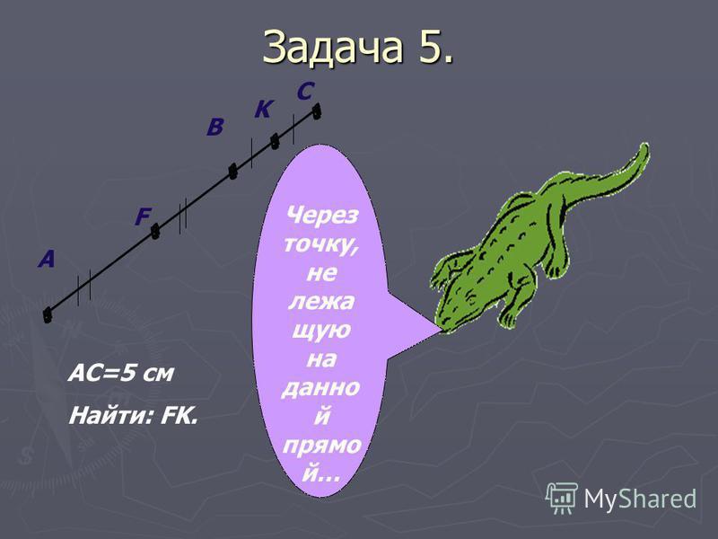 Задача 5. A F B K C AC=5 см Найти: FK. Через точку, не лежащую на данной прямой…