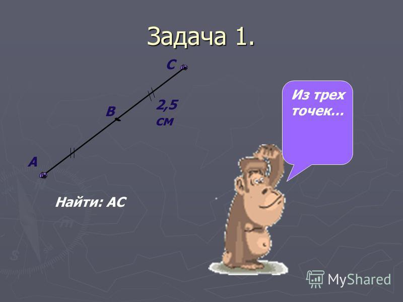 Задача 1. 2,5 см Найти: АС А В С Из трех точек…