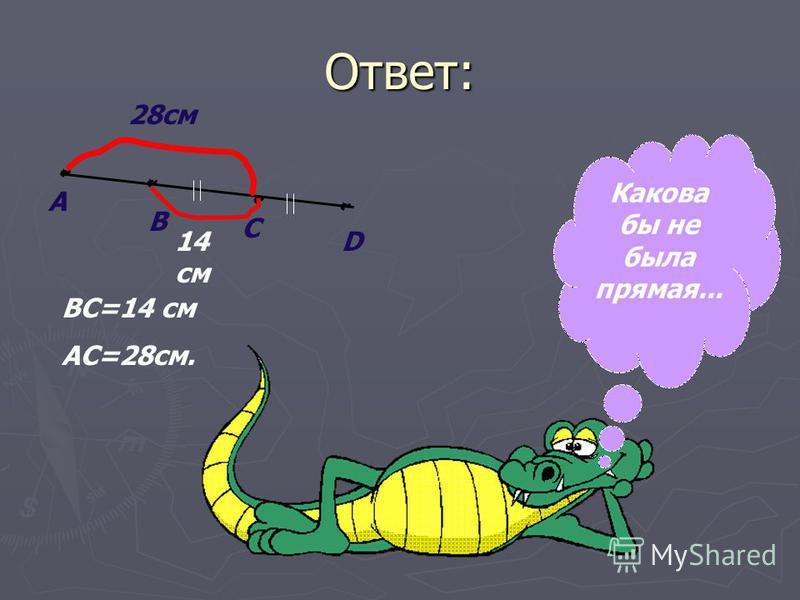 Ответ: А В С D ВС=14 см АС=28 см. 28 см 14 см Какова бы не была прямая...