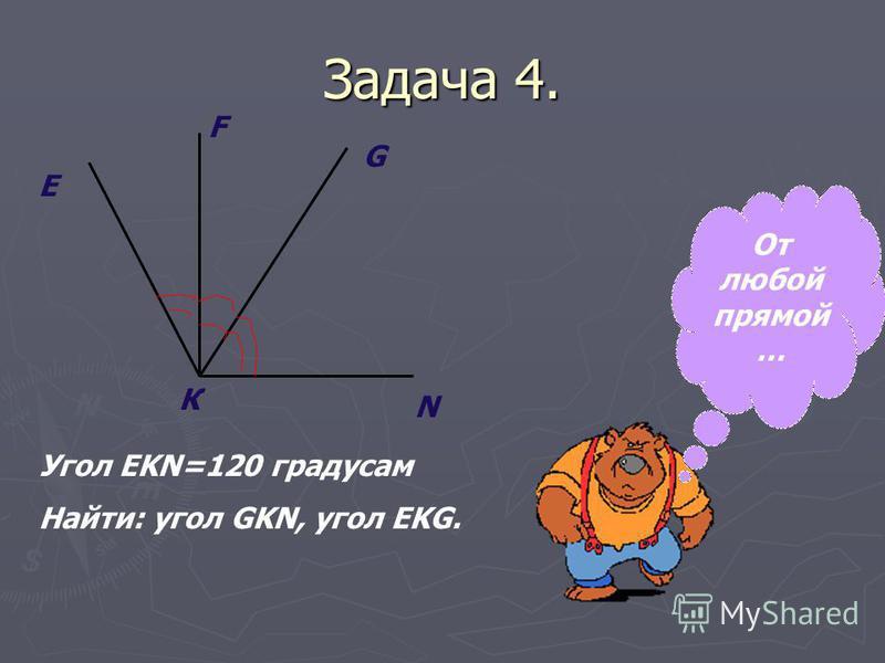 Задача 4. Е К N G F Угол EKN=120 градусам Найти: угол GKN, угол EKG. От любой ппрямой …