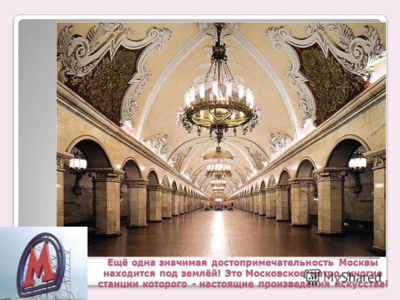 Ещё одна значимая достопримечательность Москвы находится под землёй! Это Московское метро, многие станции которого - настоящие произведения искусства!