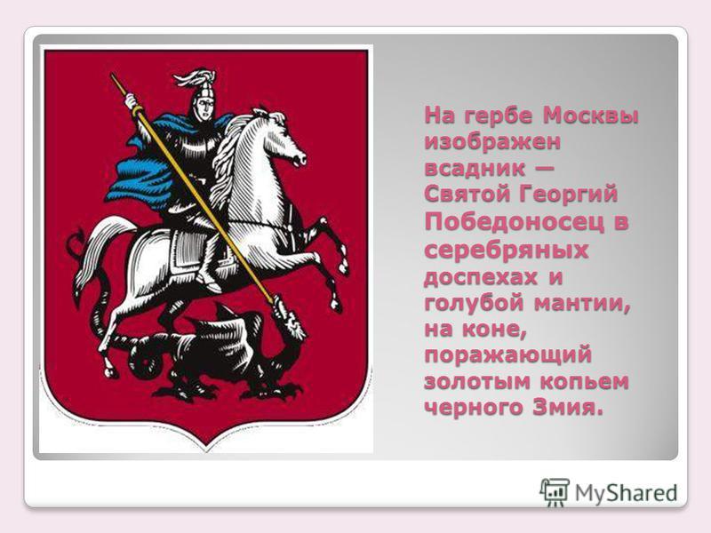 На гербе Москвы изображен всадник Святой Георгий Победоносец в серебряных доспехах и голубой мантии, на коне, поражающий золотым копьем черного Змия.