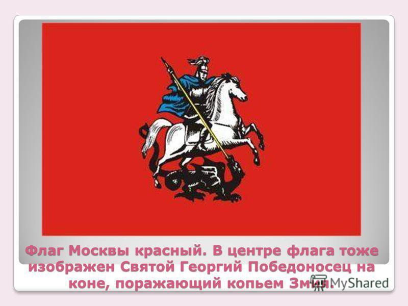 Флаг Москвы красный. В центре флага тоже изображен Святой Георгий Победоносец на коне, поражающий копьем Змия.