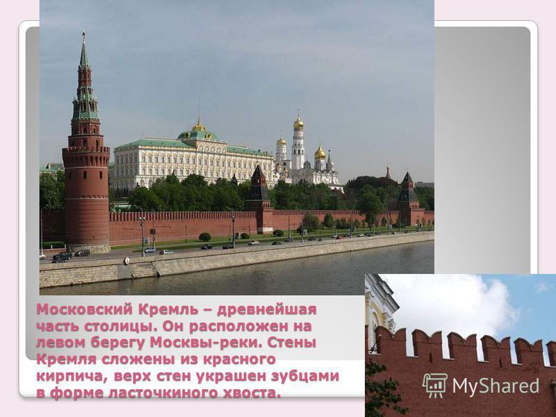 Московский Кремль – древнейшая часть столицы. Он расположен на левом берегу Москвы-реки. Стены Кремля сложены из красного кирпича, верх стен украшен зубцами в форме ласточкиного хвоста.